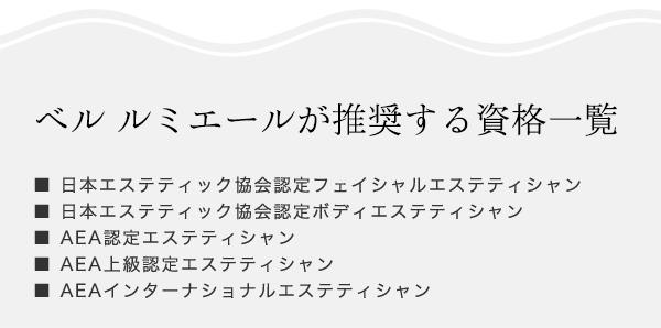 ■ 日本エステティック協会認定フェイシャルエステティシャン ■ 日本エステティック協会認定ボディエステティシャン ■ AEA認定エステティシャン■ AEA上級認定エステティシャン ■ AEAインターナショナルエステティシャン